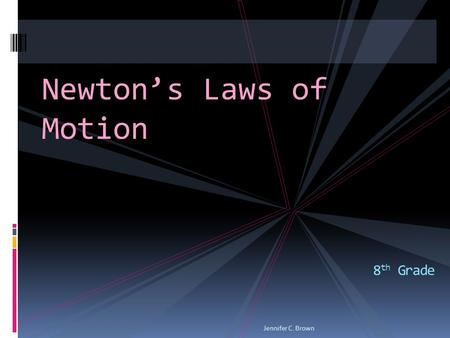 Newton's Laws of Motion 8 th Grade Jennifer C. Brown.