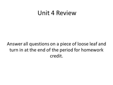 Answer all questions on a piece of loose leaf and turn in at the end of the period for homework credit. Unit 4 Review.
