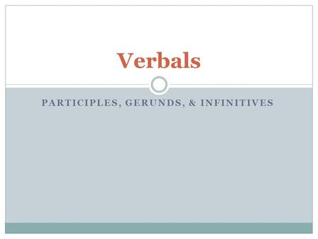 PARTICIPLES, GERUNDS, & INFINITIVES Verbals. Participle A participle is a verbal, which looks like a verb And acts like an adjective. Present participles.