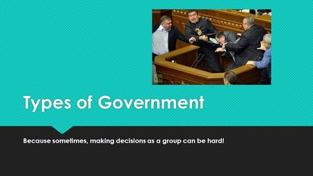 Types of Government Because sometimes, making decisions as a group can be hard!