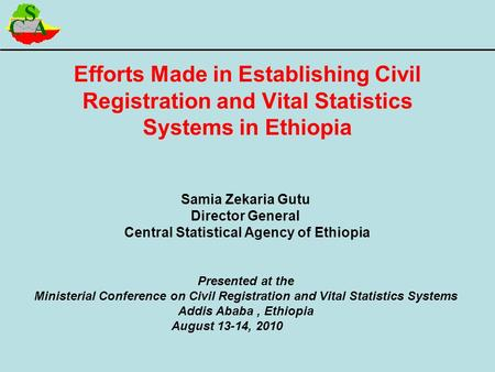Efforts Made in Establishing Civil Registration and Vital Statistics Systems in Ethiopia Samia Zekaria Gutu Director General Central Statistical Agency.