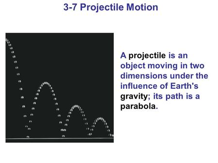 3-7 Projectile Motion A projectile is an object moving in two dimensions under the influence of Earth's gravity; its path is a parabola.