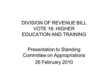 DIVISION OF REVENUE BILL VOTE 16: HIGHER EDUCATION AND TRAINING Presentation to Standing Committee on Appropriations 26 February 2010.