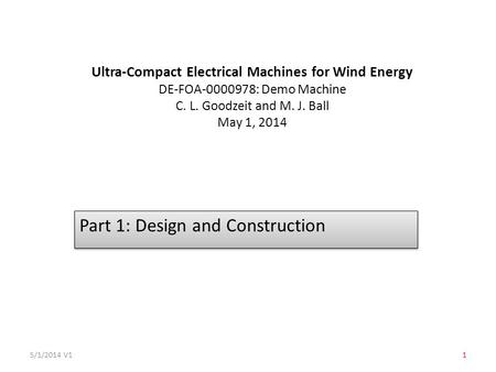 Ultra-Compact Electrical Machines for Wind Energy DE-FOA-0000978: Demo Machine C. L. Goodzeit and M. J. Ball May 1, 2014 Part 1: Design and Construction.
