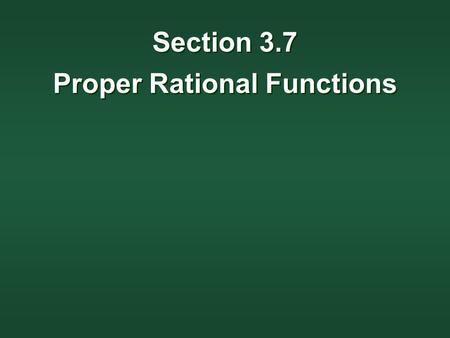 Section 3.7 Proper Rational Functions Section 3.7 Proper Rational Functions.