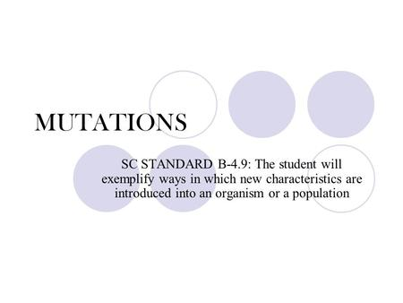 MUTATIONS SC STANDARD B-4.9: The student will exemplify ways in which new characteristics are introduced into an organism or a population.