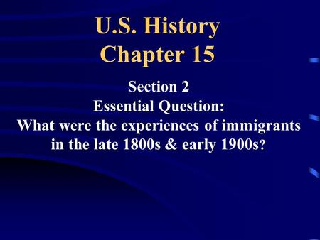 U.S. History Chapter 15 Section 2 Essential Question: What were the experiences of immigrants in the late 1800s & early 1900s ?