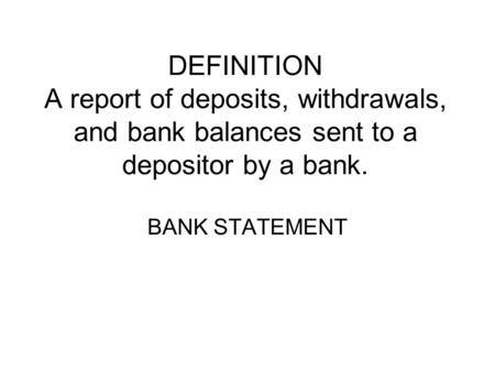 DEFINITION A report of deposits, withdrawals, and bank balances sent to a depositor by a bank. BANK STATEMENT.