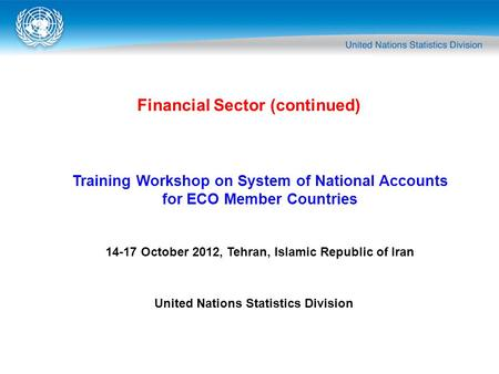 Financial Sector (continued) Training Workshop on System of National Accounts for ECO Member Countries 14-17 October 2012, Tehran, Islamic Republic of.