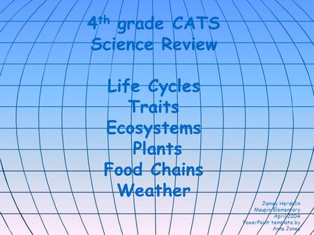 4 th grade CATS Science Review Life Cycles Traits Ecosystems Plants Food Chains Weather Jamey Herdelin Maupin Elementary April 2004 PowerPoint template.