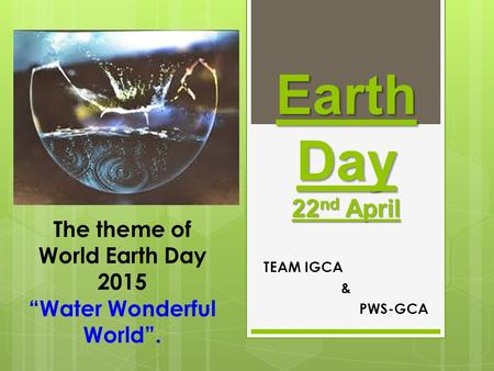 "Earth <strong>Day</strong> 22 nd April TEAM IGCA & PWS-GCA The theme of <strong>World</strong> Earth <strong>Day</strong> 2015 ""Water Wonderful <strong>World</strong>""."