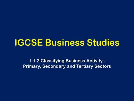 IGCSE Business Studies 1.1.2 Classifying Business Activity - Primary, Secondary and Tertiary Sectors.