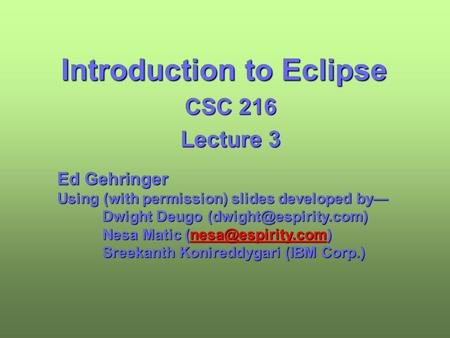 Introduction to Eclipse CSC 216 Lecture 3 Ed Gehringer Using (with permission) slides developed by— Dwight Deugo Nesa Matic