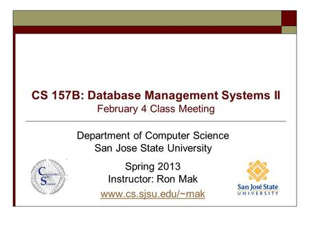 CS 157B: Database Management Systems II February 4 <strong>Class</strong> Meeting Department of Computer Science San Jose State University Spring 2013 Instructor: Ron Mak.