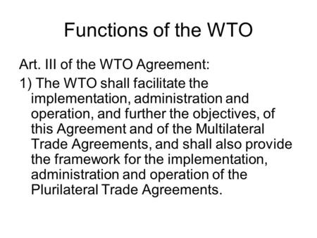 wto aims and objectives World trade organization the uruguay round of general agreements on tariffs and trade (gatt) (1968-93) gave birth to world trade organization (wto) world trade organization was formed as a replacement for general agreements on tariffs and trade in 1995 with the purpose of supervising and liberalizing international trade.