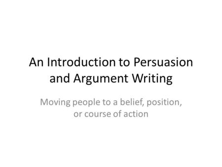 An Introduction to Persuasion and Argument Writing Moving people to a belief, position, or course of action.