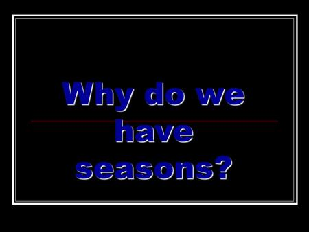 Why do we have seasons?. Earth's revolution It takes the Earth 365 days to travel or revolve around the Sun once. This is called a year.