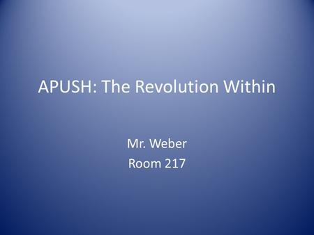 APUSH: The Revolution Within Mr. Weber Room 217. Activator: 5 minutes Check your notes to see which reading group you were in last class. Organize yourselves.