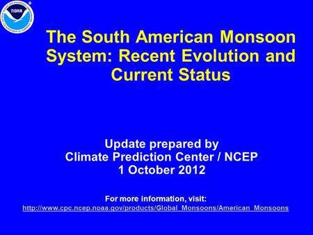 The South American Monsoon System: Recent Evolution and Current Status Update prepared by Climate Prediction Center / NCEP 1 October 2012 For more information,