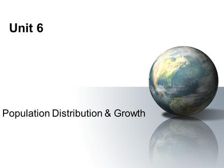 Unit 6 Population Distribution & Growth. Population Density Refers to the number of people in a certain area of land A ratio can be calculated by: Population.