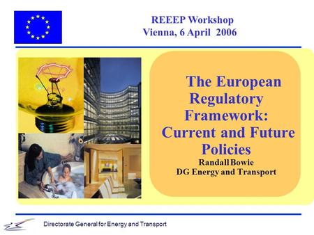 Directorate General for Energy and Transport REEEP Workshop Vienna, 6 April 2006 The European Regulatory Framework: Current and Future Policies Randall.
