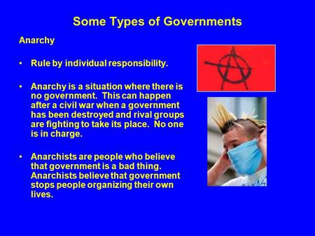 Some Types of Governments Anarchy Rule by individual responsibility. Anarchy is a situation where there is no government. This can happen after a civil.