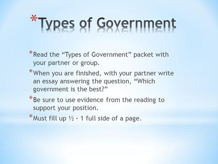 "* Read the ""Types of Government"" packet with your partner or group. * When you are finished, with your partner write an essay answering the question, ""Which."