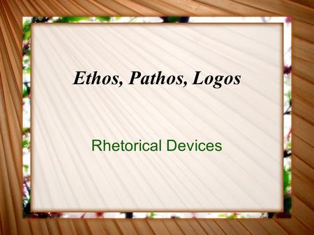 Ethos, Pathos, Logos Rhetorical Devices. What are Ethos, Pathos and Logos? Ethos - The credibility of the person delivering the message. Pathos - Gaining.