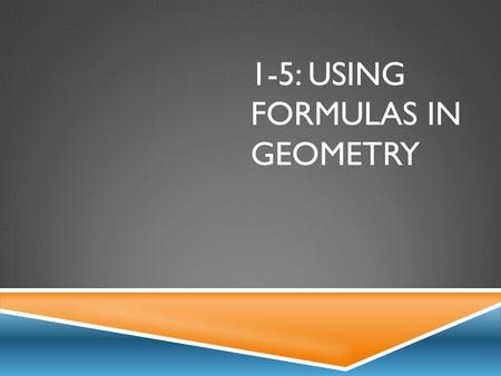 1-5: USING FORMULAS IN GEOMETRY. PERIMETER & AREA RectangleSquareTriangle P = 2l + 2w or 2(l + w) A = lw P = 4s A = s 2 P = a + b + c A = ½ bh.