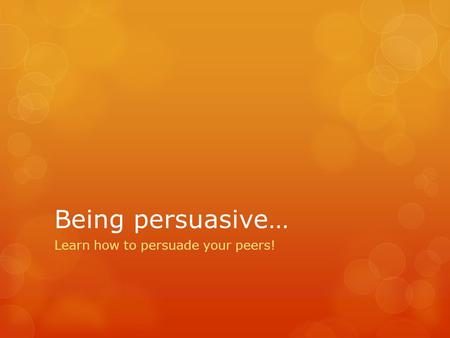 Being persuasive… Learn how to persuade your peers!