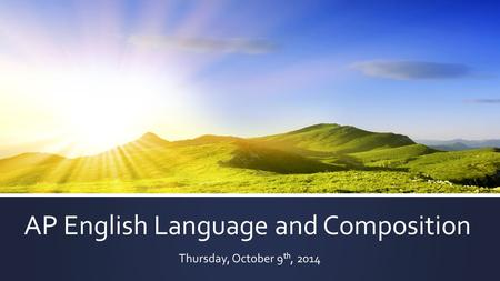 AP English Language and Composition Thursday, October 9 th, 2014.