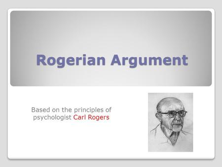 Rogerian Argument Based on the principles of psychologist Carl Rogers.