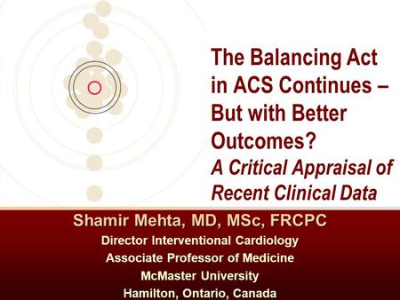 Shamir Mehta, MD, MSc, FRCPC Director Interventional Cardiology Associate Professor of Medicine McMaster University Hamilton, Ontario, Canada The Balancing.