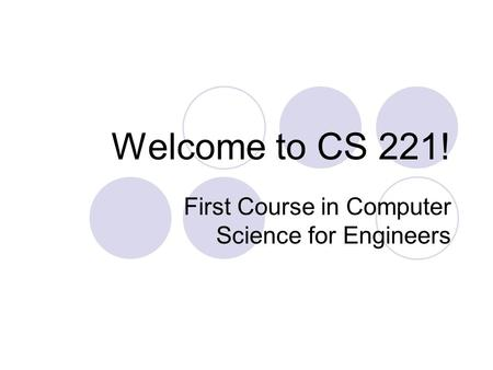 Welcome to CS 221! First Course in Computer Science for Engineers.