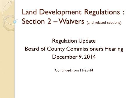 Land Development Regulations : Section 2 – Waivers (and related sections) Regulation Update Board of County Commissioners Hearing December 9, 2014 Continued.