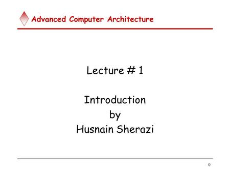 Advanced Computer Architecture 0 Lecture # 1 Introduction by Husnain Sherazi.