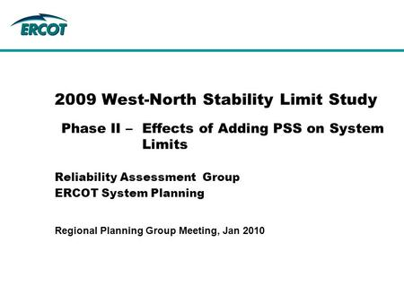 2009 West-North Stability Limit Study Reliability Assessment Group ERCOT System Planning Phase II –Effects of Adding PSS on System Limits Regional Planning.