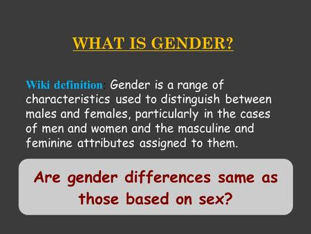 WHAT IS <strong>GENDER</strong>? Wiki definition: <strong>Gender</strong> is a range of characteristics used to distinguish between males and females, particularly <strong>in</strong> the cases of men and.