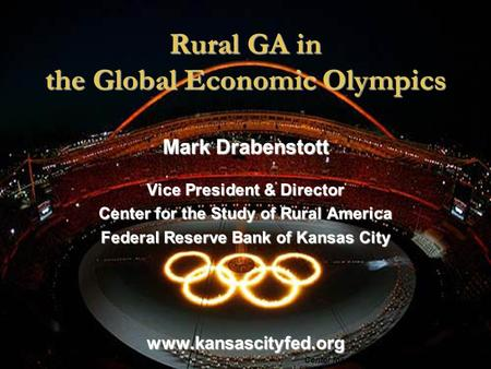 <strong>Rural</strong> GA <strong>in</strong> the Global Economic Olympics Center for the Study of <strong>Rural</strong> America, FRBKC Mark Drabenstott Vice President & Director Center for the Study of.