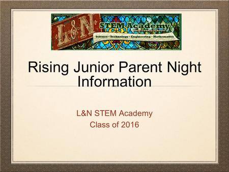 Rising Junior Parent Night Information L&N STEM Academy Class of 2016.
