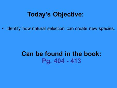 2.1 Section Objectives – page 35 Identify how natural selection can create new species. Today's Objective: Can be found in the book: Pg. 404 - 413.