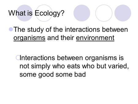 What is Ecology? The study of the interactions between organisms and their environment  Interactions between organisms is not simply who eats who but.