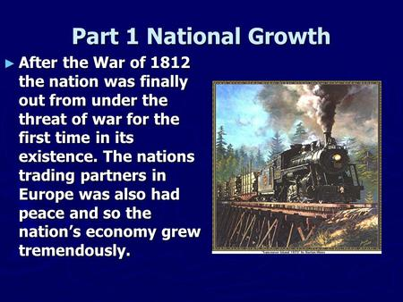 Part 1 National Growth ► After the War of 1812 the nation was finally out from under the threat of war for the first time in its existence. The nations.