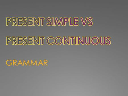 GRAMMAR. PRESENT SIMPLE We use the Present Simple to talk about: PRESENT CONTINUOUS We use the Present Continuous to talk about: 1) A habit, a repeated.