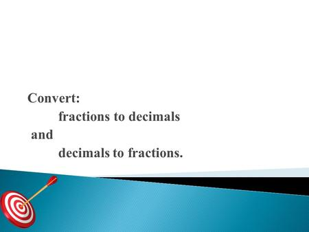 Convert: fractions to decimals and decimals to fractions.