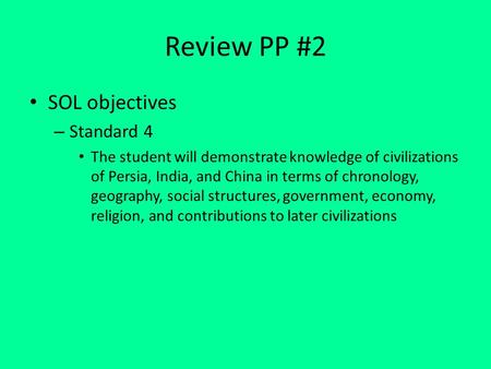 Review PP #2 SOL objectives – Standard 4 The student will demonstrate knowledge of civilizations of Persia, India, and China in terms of chronology, geography,