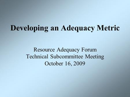 Developing an Adequacy Metric Resource Adequacy Forum Technical Subcommittee Meeting October 16, 2009.