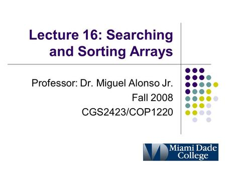 Lecture 16: Searching <strong>and</strong> Sorting Arrays Professor: Dr. Miguel Alonso Jr. Fall 2008 CGS2423/COP1220.