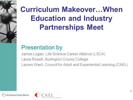 1 Curriculum Makeover…When Education and Industry Partnerships Meet Presentation by James Logan, Life Science Career Alliance (LSCA) Laura Roselli, Burlington.