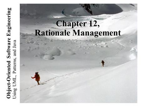Using UML, <strong>Patterns</strong>, and <strong>Java</strong> Object-Oriented Software Engineering Chapter 12, Rationale Management.